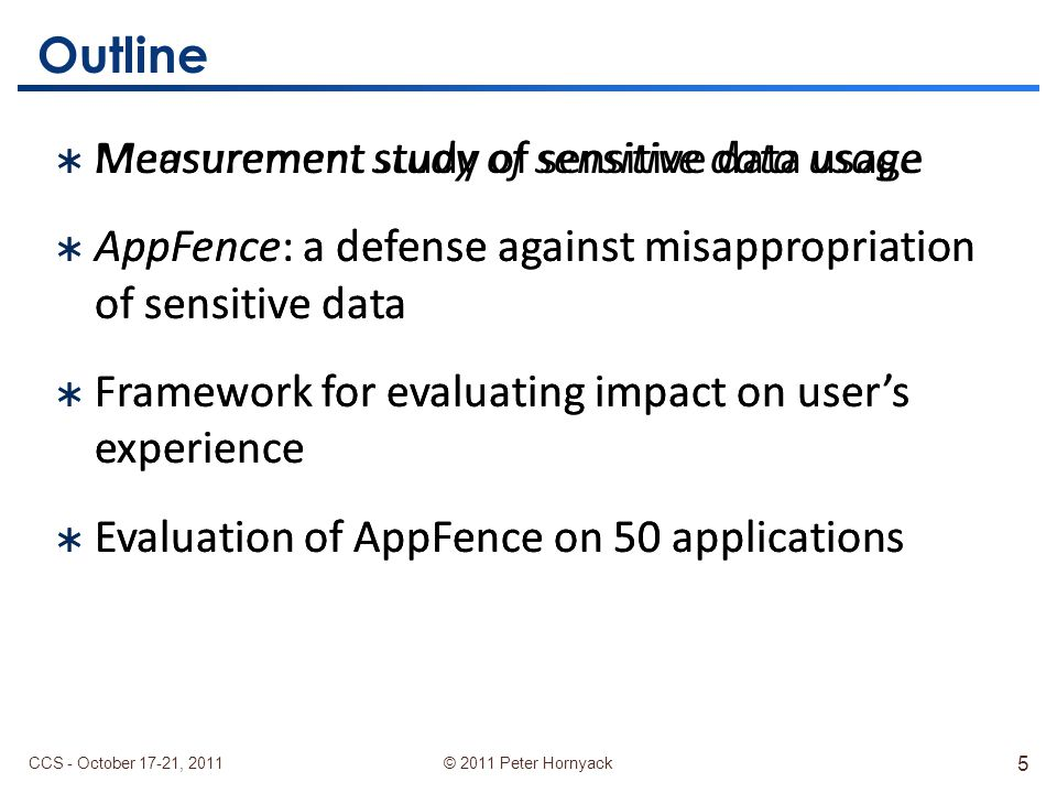 © 2011 Peter Hornyack  Measurement study of sensitive data usage  AppFence: a defense against misappropriation of sensitive data  Framework for evaluating impact on user's experience  Evaluation of AppFence on 50 applications Outline  Measurement study of sensitive data usage  AppFence: a defense against misappropriation of sensitive data  Framework for evaluating impact on user's experience  Evaluation of AppFence on 50 applications CCS - October 17-21, 2011 5