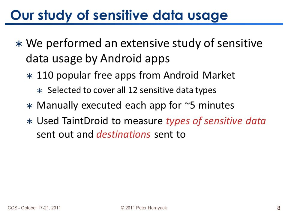 © 2011 Peter Hornyack Our study of sensitive data usage  We performed an extensive study of sensitive data usage by Android apps  110 popular free apps from Android Market  Selected to cover all 12 sensitive data types  Manually executed each app for ~5 minutes  Used TaintDroid to measure types of sensitive data sent out and destinations sent to CCS - October 17-21, 2011 8
