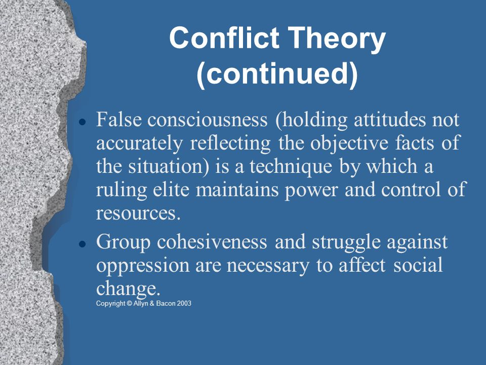 Conflict Theory (continued) False consciousness (holding attitudes not accurately reflecting the objective facts of the situation) is a technique by which a ruling elite maintains power and control of resources.