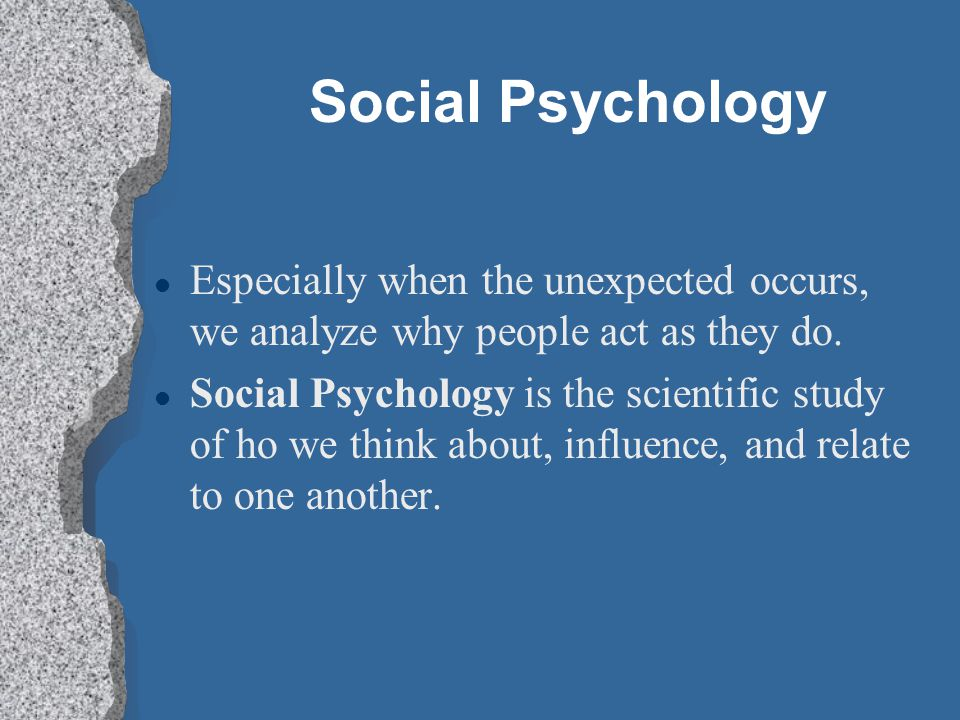 Social Psychology Especially when the unexpected occurs, we analyze why people act as they do.