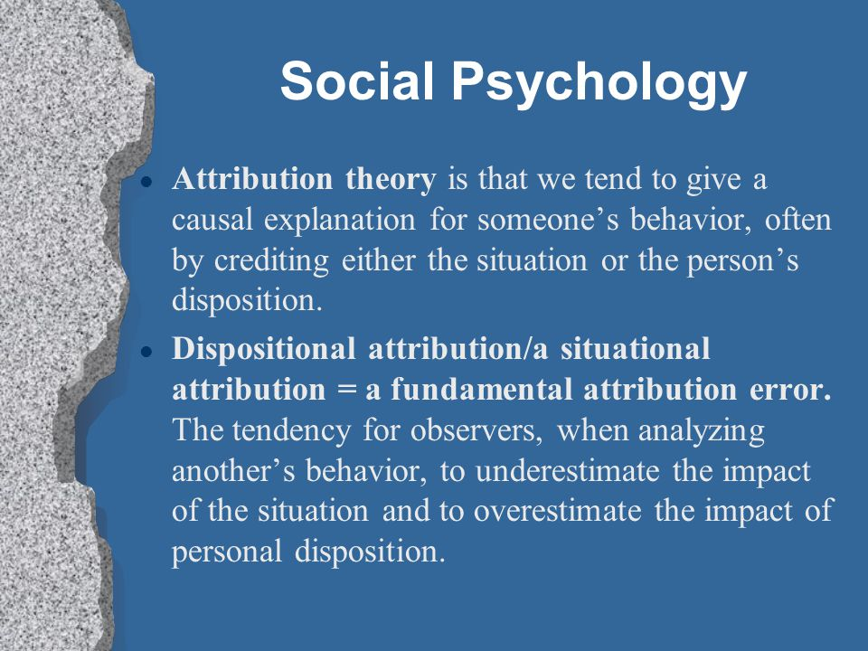 Social Psychology Attribution theory is that we tend to give a causal explanation for someone's behavior, often by crediting either the situation or the person's disposition.