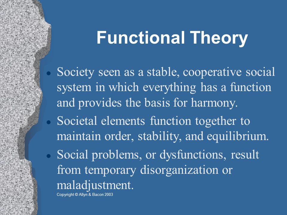 Functional Theory Society seen as a stable, cooperative social system in which everything has a function and provides the basis for harmony.
