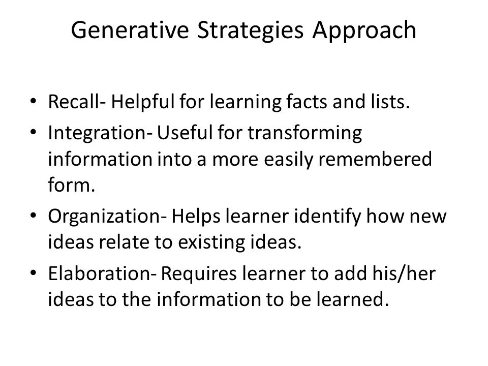 Generative Strategies Approach Recall- Helpful for learning facts and lists.