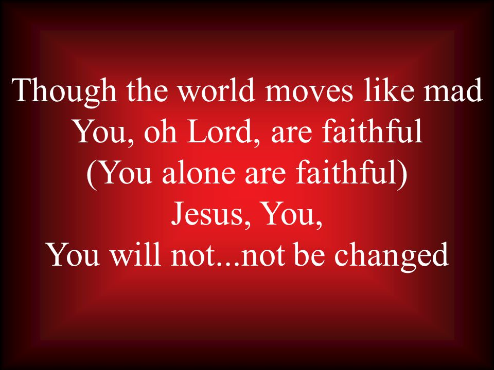 Though the world moves like mad You, oh Lord, are faithful (You alone are faithful) Jesus, You, You will not...not be changed