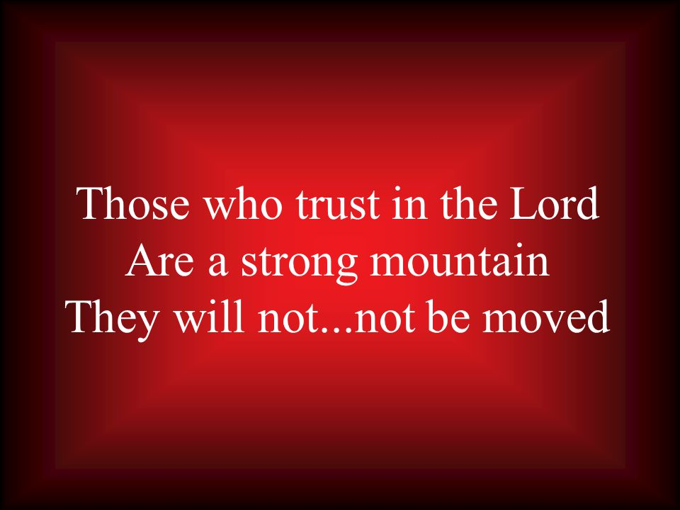 Those who trust in the Lord Are a strong mountain They will not...not be moved