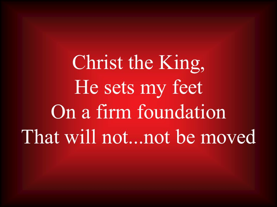 Christ the King, He sets my feet On a firm foundation That will not...not be moved