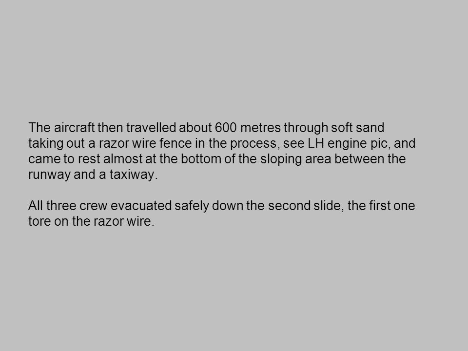 The aircraft then travelled about 600 metres through soft sand taking out a razor wire fence in the process, see LH engine pic, and came to rest almost at the bottom of the sloping area between the runway and a taxiway.