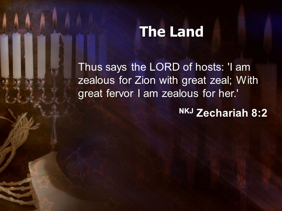 Thus says the LORD of hosts: I am zealous for Zion with great zeal; With great fervor I am zealous for her. NKJ Zechariah 8:2 The Land