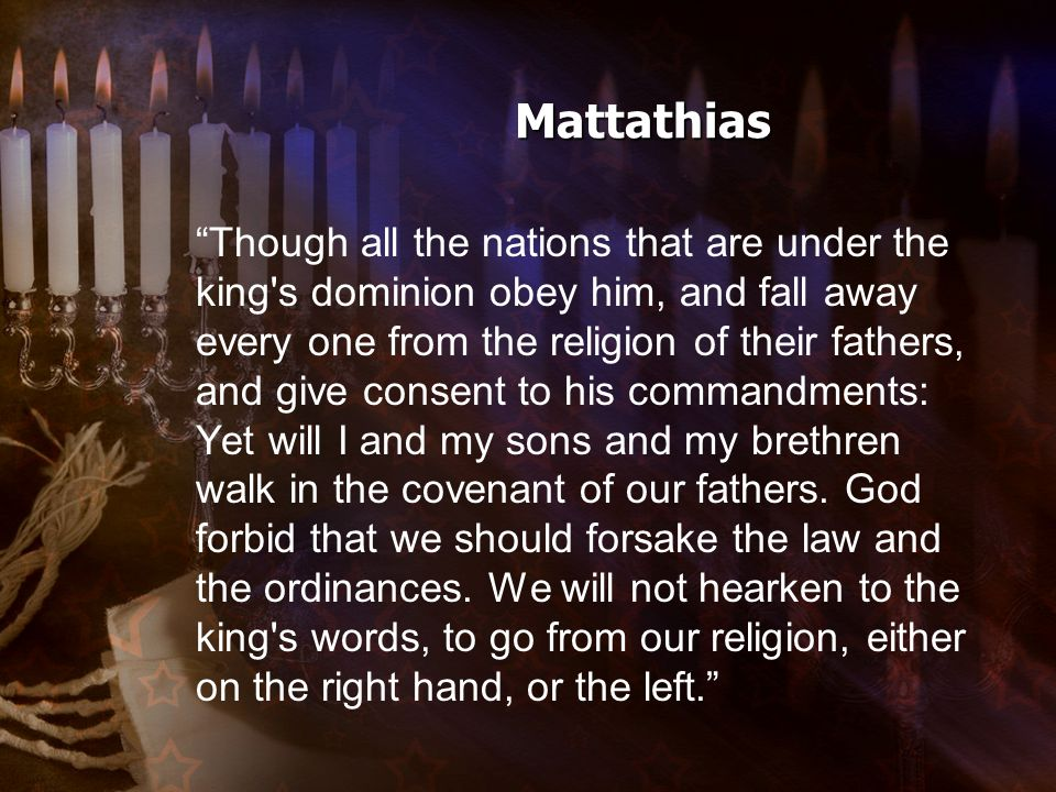 Mattathias Though all the nations that are under the king s dominion obey him, and fall away every one from the religion of their fathers, and give consent to his commandments: Yet will I and my sons and my brethren walk in the covenant of our fathers.