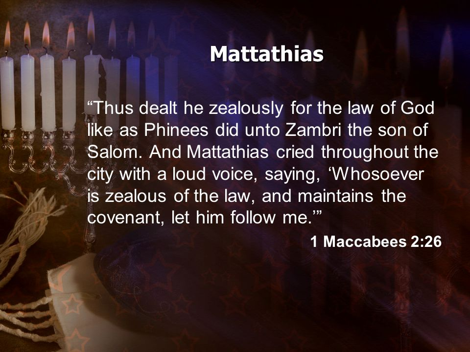 Mattathias Thus dealt he zealously for the law of God like as Phinees did unto Zambri the son of Salom.