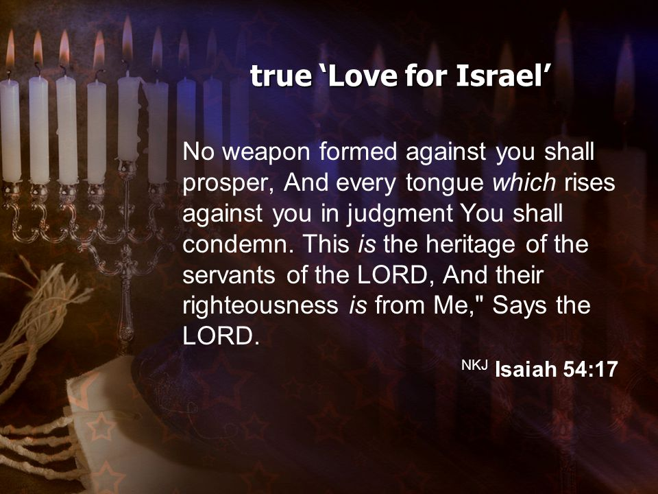 true 'Love for Israel' No weapon formed against you shall prosper, And every tongue which rises against you in judgment You shall condemn.