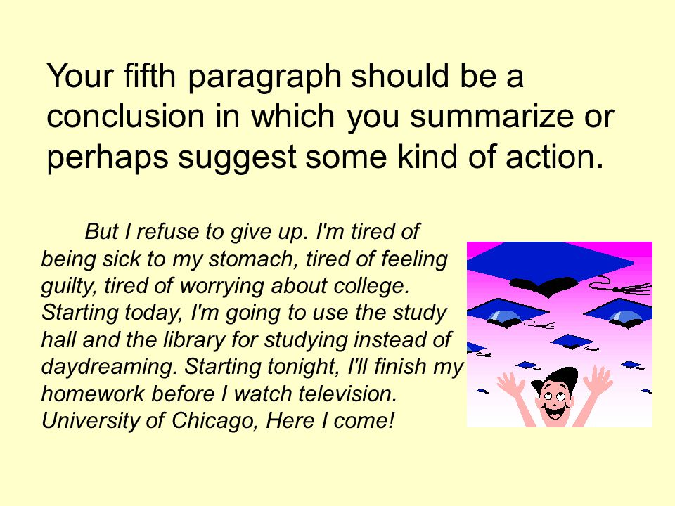 Your fifth paragraph should be a conclusion in which you summarize or perhaps suggest some kind of action.