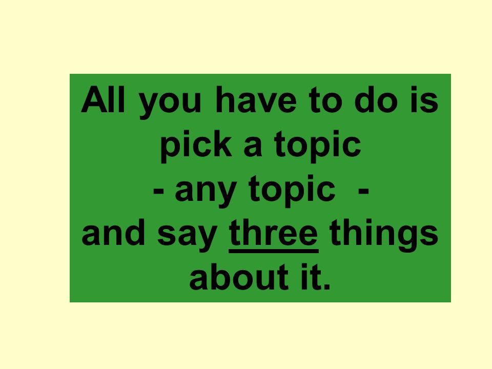 All you have to do is pick a topic - any topic - and say three things about it.