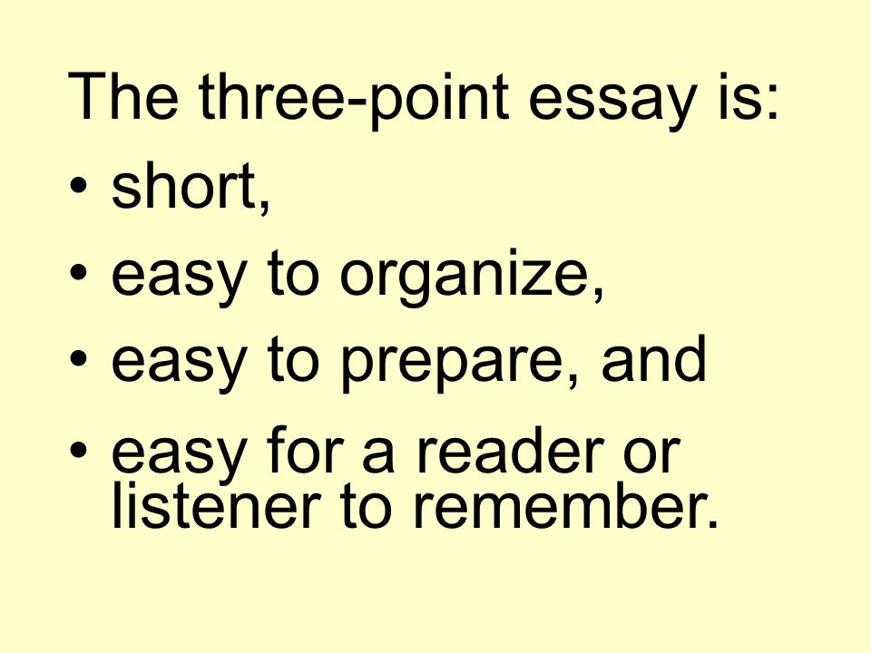 The three-point essay is: short, easy to organize, easy to prepare, and easy for a reader or listener to remember.