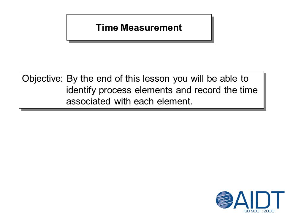 Time Measurement Objective: By the end of this lesson you will be able to identify process elements and record the time associated with each element.