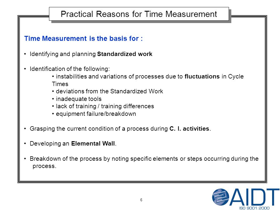 6 Practical Reasons for Time Measurement Time Measurement is the basis for : Identifying and planning Standardized work Identification of the following: instabilities and variations of processes due to fluctuations in Cycle Times deviations from the Standardized Work inadequate tools lack of training / training differences equipment failure/breakdown Grasping the current condition of a process during C.