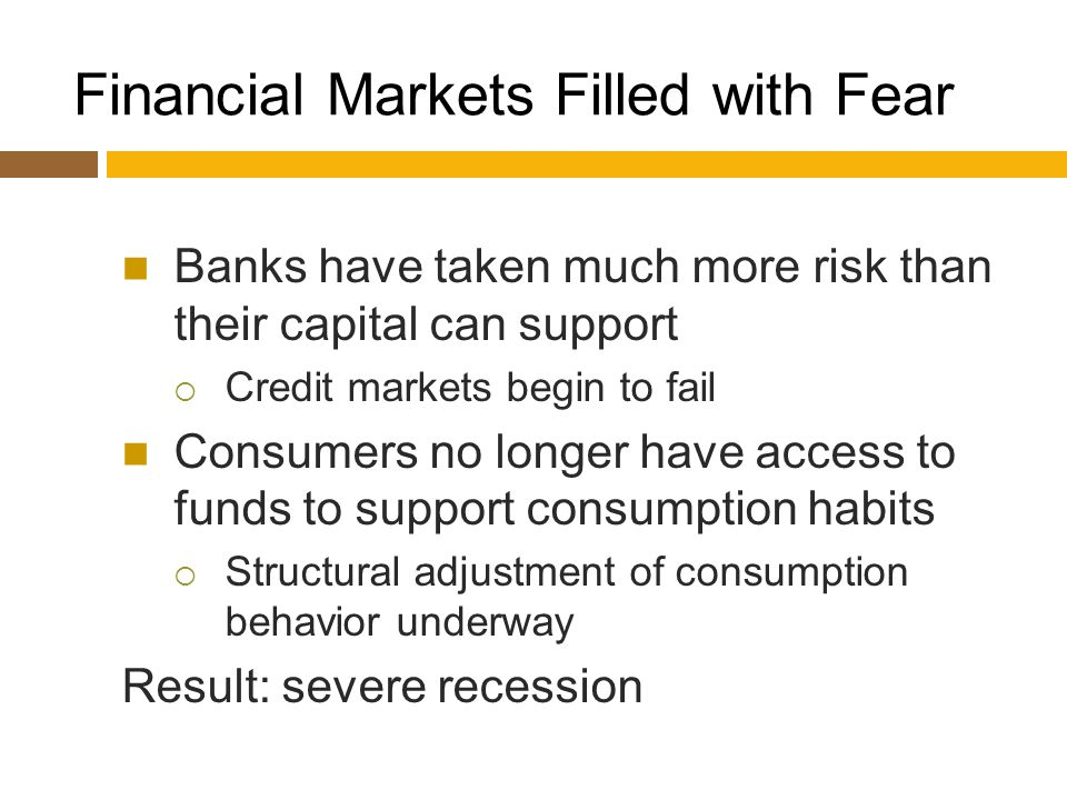 Financial Markets Filled with Fear Banks have taken much more risk than their capital can support  Credit markets begin to fail Consumers no longer have access to funds to support consumption habits  Structural adjustment of consumption behavior underway Result: severe recession