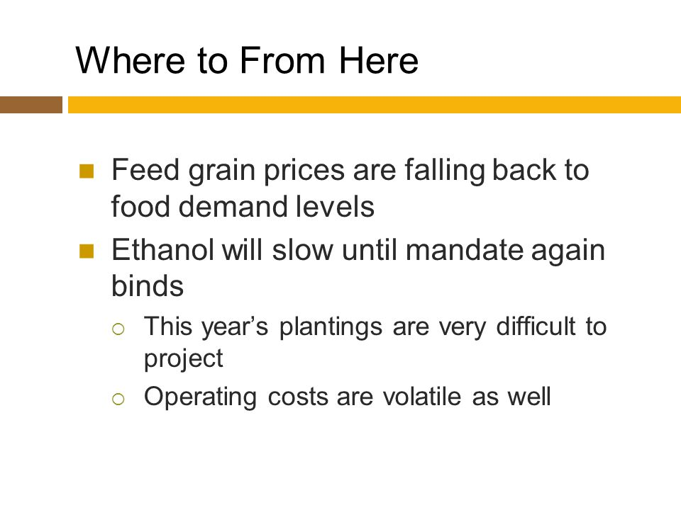 Where to From Here Feed grain prices are falling back to food demand levels Ethanol will slow until mandate again binds  This year's plantings are very difficult to project  Operating costs are volatile as well