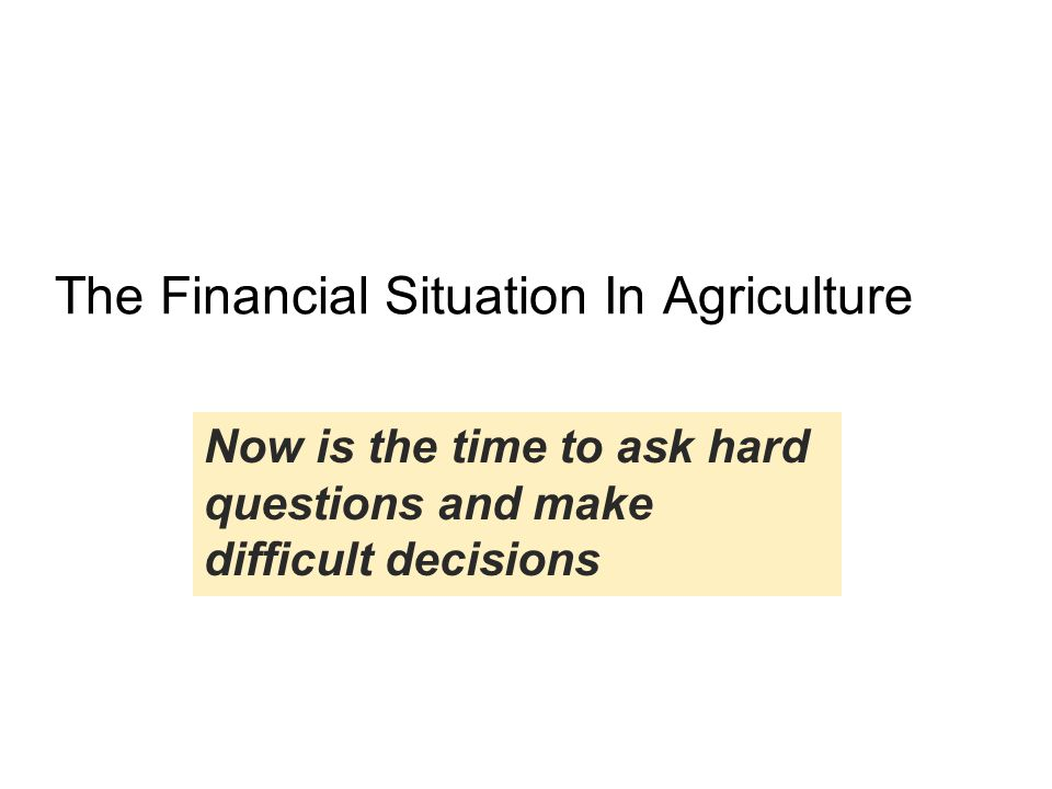 Now is the time to ask hard questions and make difficult decisions The Financial Situation In Agriculture