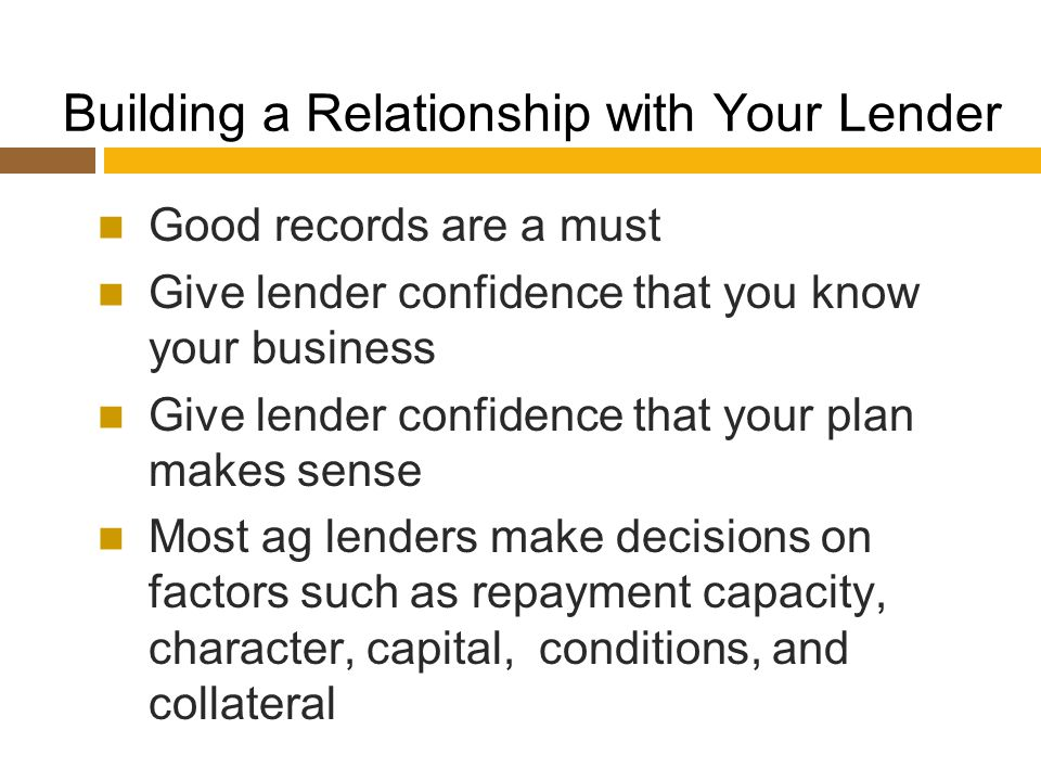 Building a Relationship with Your Lender Good records are a must Give lender confidence that you know your business Give lender confidence that your plan makes sense Most ag lenders make decisions on factors such as repayment capacity, character, capital, conditions, and collateral