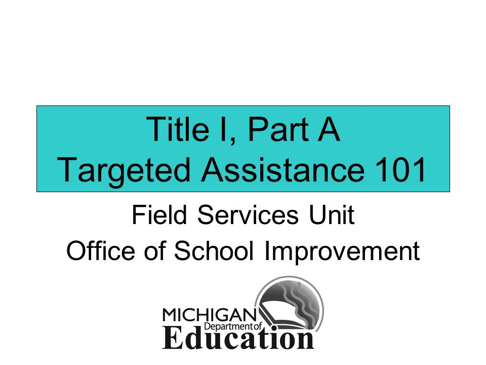 Title I, Part A Targeted Assistance 101 Field Services Unit Office of School Improvement