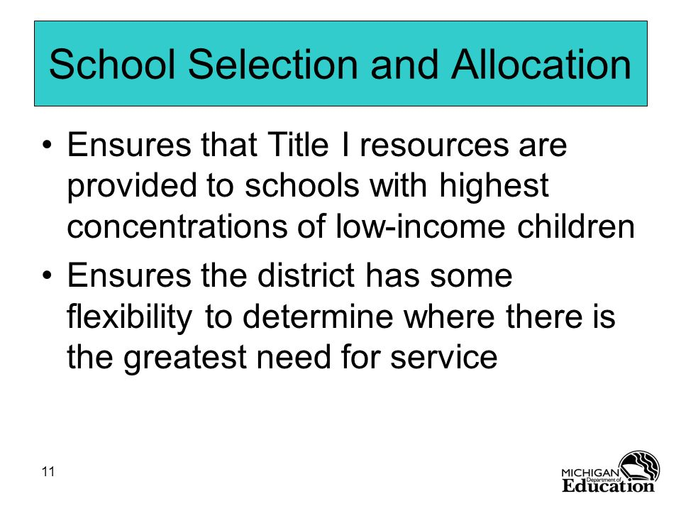 11 School Selection and Allocation Ensures that Title I resources are provided to schools with highest concentrations of low-income children Ensures the district has some flexibility to determine where there is the greatest need for service
