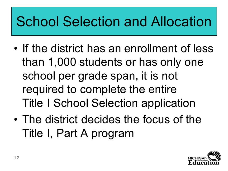 12 School Selection and Allocation If the district has an enrollment of less than 1,000 students or has only one school per grade span, it is not required to complete the entire Title I School Selection application The district decides the focus of the Title I, Part A program