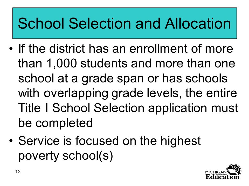 13 School Selection and Allocation If the district has an enrollment of more than 1,000 students and more than one school at a grade span or has schools with overlapping grade levels, the entire Title I School Selection application must be completed Service is focused on the highest poverty school(s)