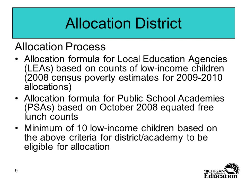 9 Allocation District Allocation Process Allocation formula for Local Education Agencies (LEAs) based on counts of low-income children (2008 census poverty estimates for allocations) Allocation formula for Public School Academies (PSAs) based on October 2008 equated free lunch counts Minimum of 10 low-income children based on the above criteria for district/academy to be eligible for allocation