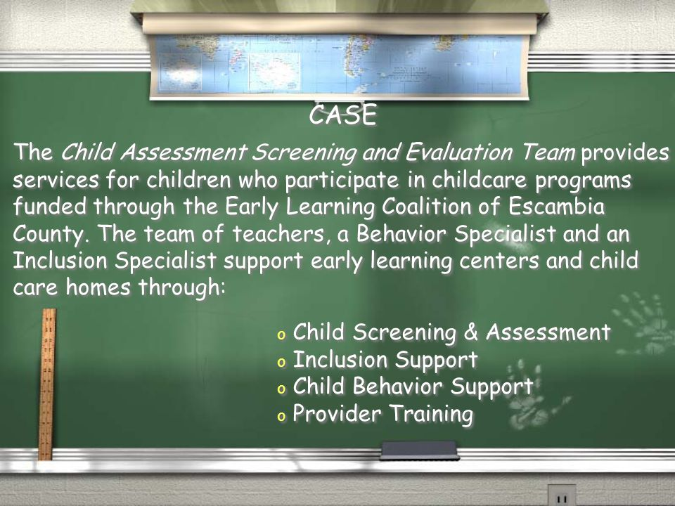 The Child Assessment Screening and Evaluation Team provides services for children who participate in childcare programs funded through the Early Learning Coalition of Escambia County.