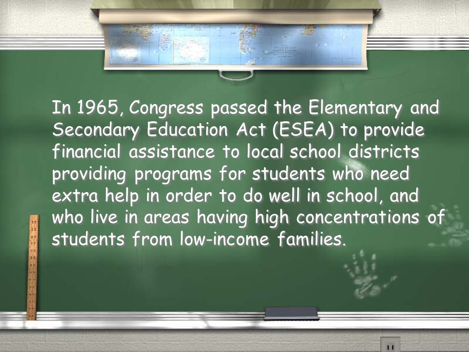 In 1965, Congress passed the Elementary and Secondary Education Act (ESEA) to provide financial assistance to local school districts providing programs for students who need extra help in order to do well in school, and who live in areas having high concentrations of students from low-income families.
