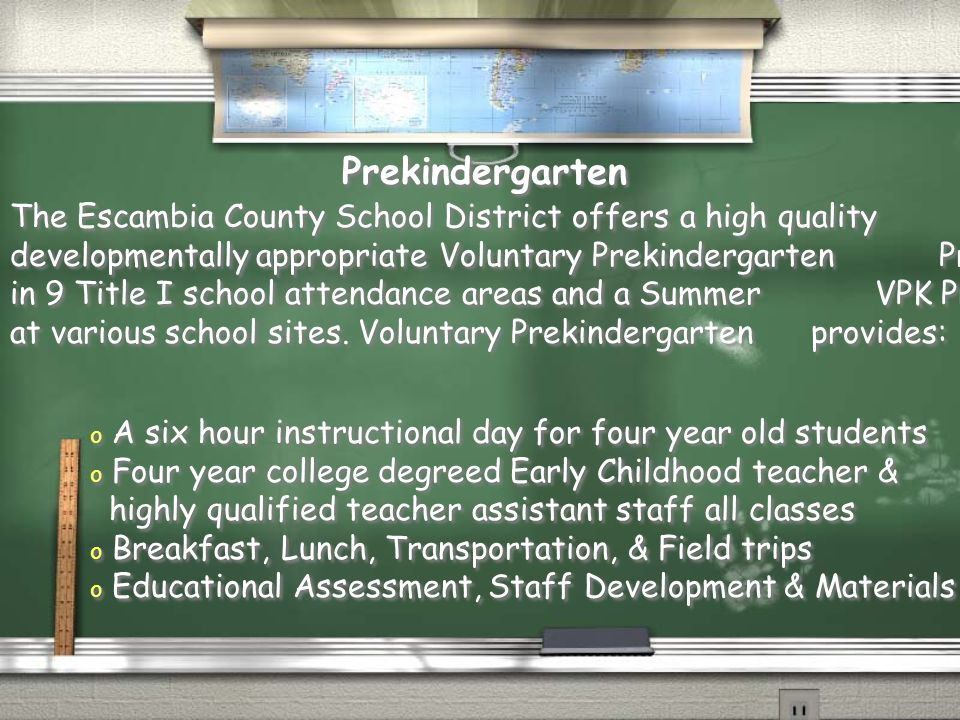 The Escambia County School District offers a high quality developmentally appropriate Voluntary Prekindergarten Program in 9 Title I school attendance areas and a Summer VPK Program at various school sites.