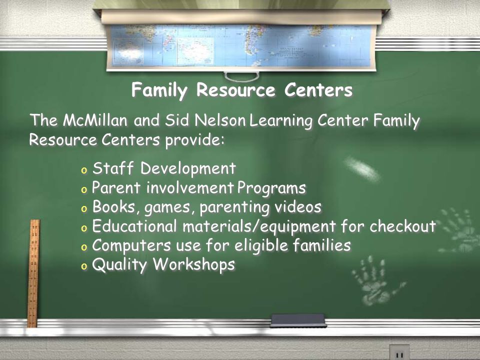 The McMillan and Sid Nelson Learning Center Family Resource Centers provide: Family Resource Centers o Staff Development o Parent involvement Programs o Books, games, parenting videos o Educational materials/equipment for checkout o Computers use for eligible families o Quality Workshops o Staff Development o Parent involvement Programs o Books, games, parenting videos o Educational materials/equipment for checkout o Computers use for eligible families o Quality Workshops