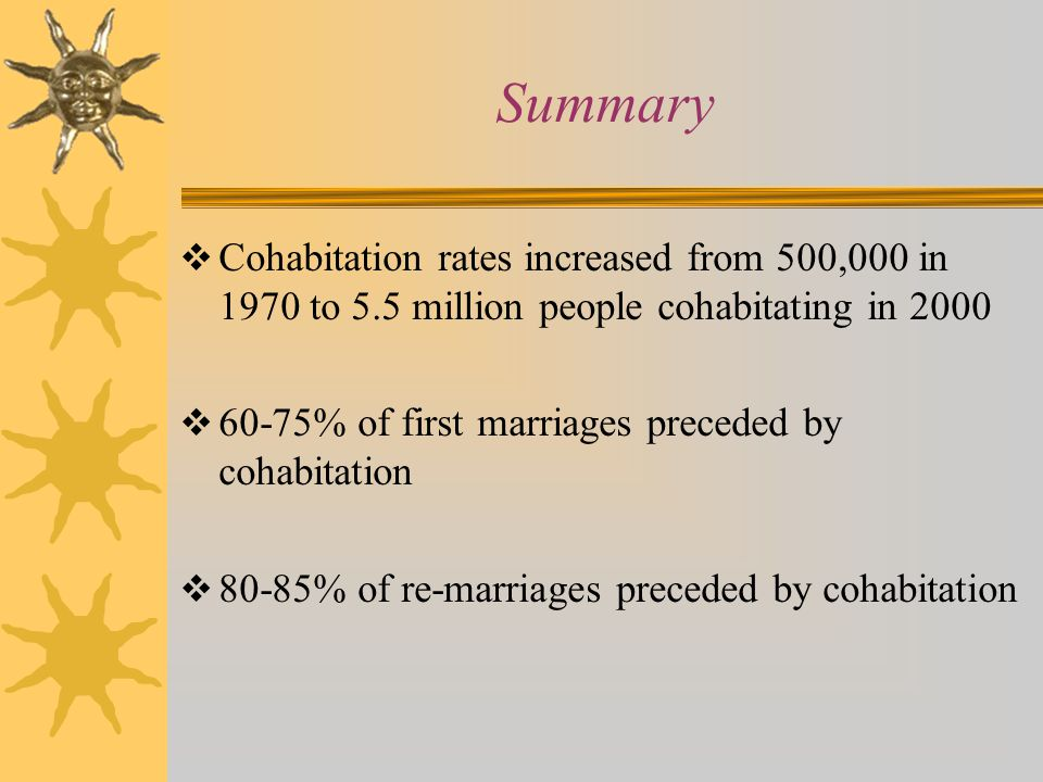 Summary  Cohabitation rates increased from 500,000 in 1970 to 5.5 million people cohabitating in 2000  60-75% of first marriages preceded by cohabitation  80-85% of re-marriages preceded by cohabitation