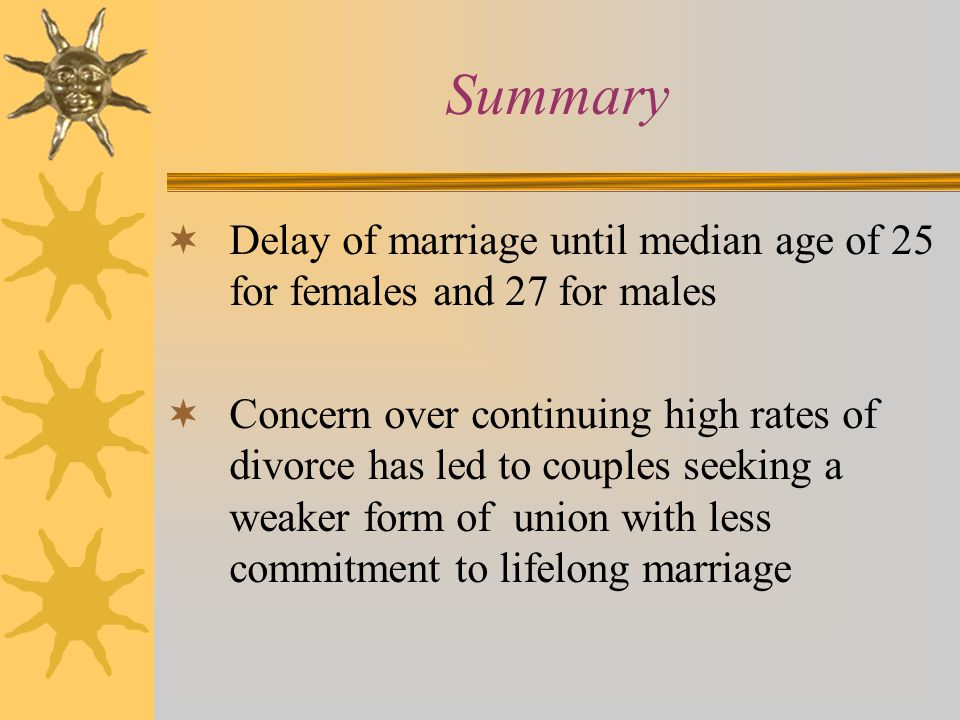 Summary  Delay of marriage until median age of 25 for females and 27 for males  Concern over continuing high rates of divorce has led to couples seeking a weaker form of union with less commitment to lifelong marriage