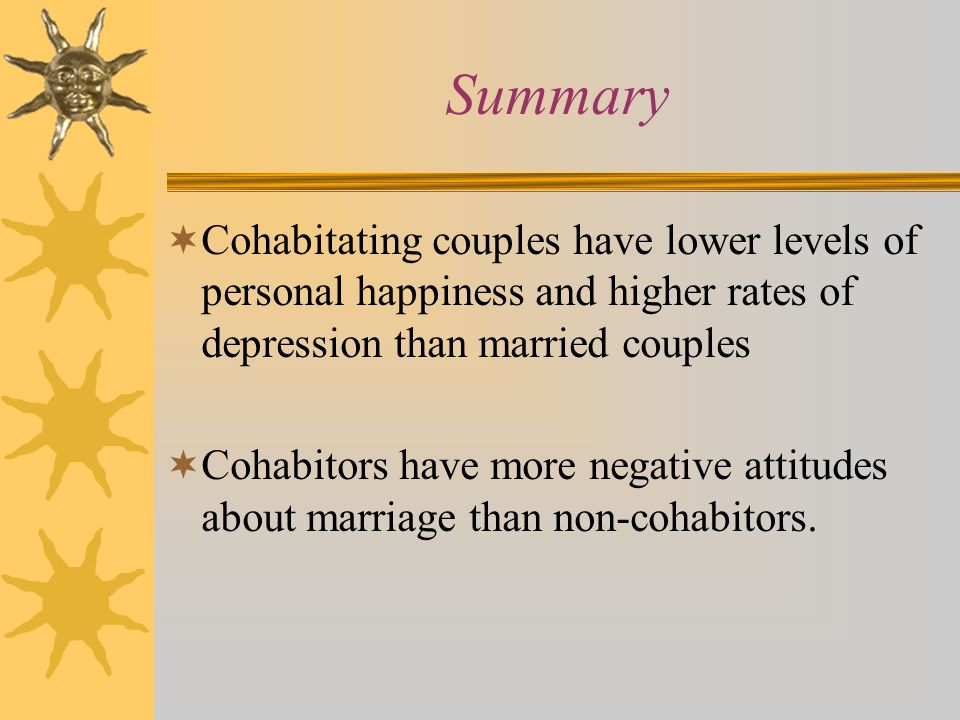 Summary  Cohabitating couples have lower levels of personal happiness and higher rates of depression than married couples  Cohabitors have more negative attitudes about marriage than non-cohabitors.