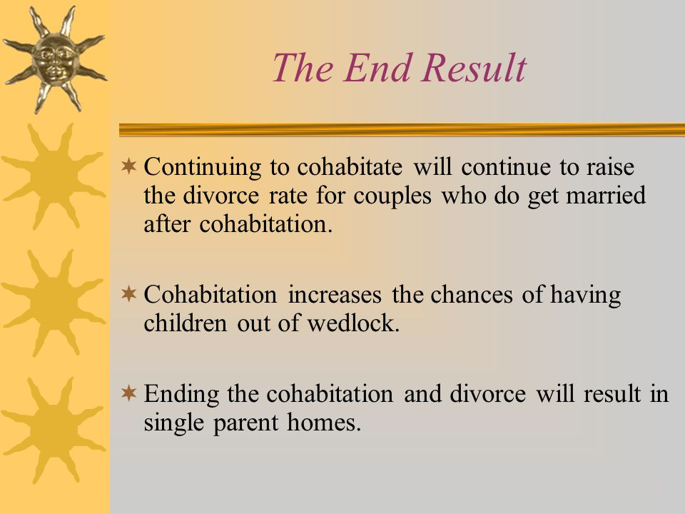 The End Result  Continuing to cohabitate will continue to raise the divorce rate for couples who do get married after cohabitation.