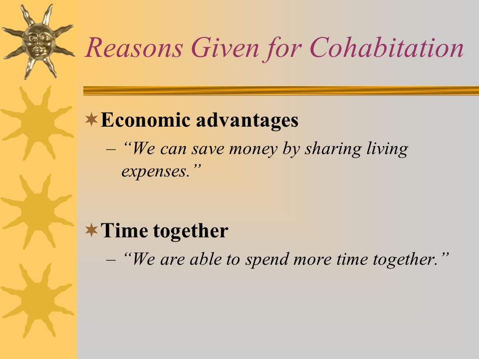 Reasons Given for Cohabitation  Economic advantages – We can save money by sharing living expenses.  Time together – We are able to spend more time together.