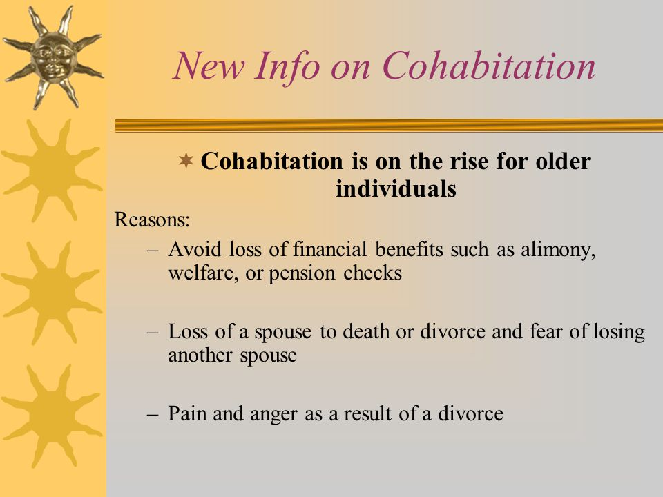 New Info on Cohabitation  Cohabitation is on the rise for older individuals Reasons: –Avoid loss of financial benefits such as alimony, welfare, or pension checks –Loss of a spouse to death or divorce and fear of losing another spouse –Pain and anger as a result of a divorce