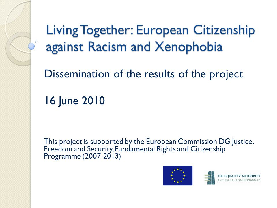 Living Together: European Citizenship against Racism and Xenophobia Dissemination of the results of the project 16 June 2010 This project is supported by the European Commission DG Justice, Freedom and Security, Fundamental Rights and Citizenship Programme (2007-2013)