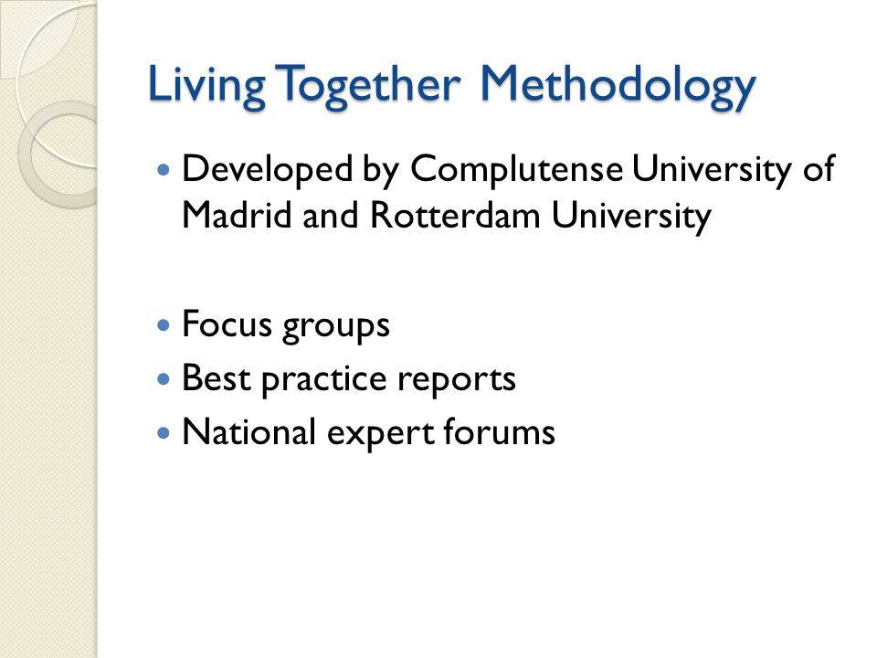 Living Together Methodology Developed by Complutense University of Madrid and Rotterdam University Focus groups Best practice reports National expert forums