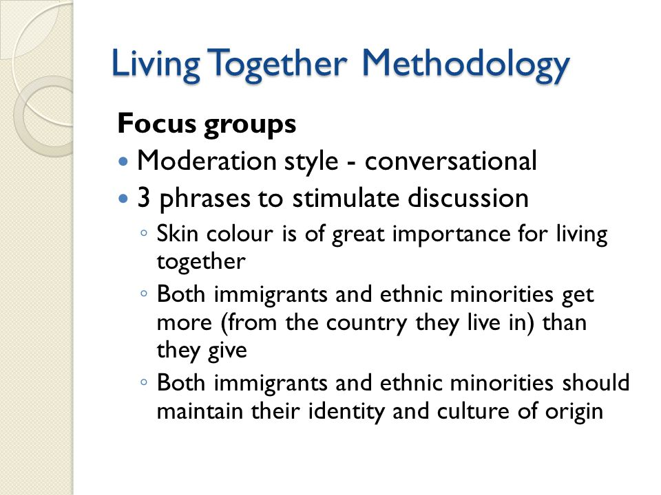 Living Together Methodology Focus groups Moderation style - conversational 3 phrases to stimulate discussion ◦ Skin colour is of great importance for living together ◦ Both immigrants and ethnic minorities get more (from the country they live in) than they give ◦ Both immigrants and ethnic minorities should maintain their identity and culture of origin
