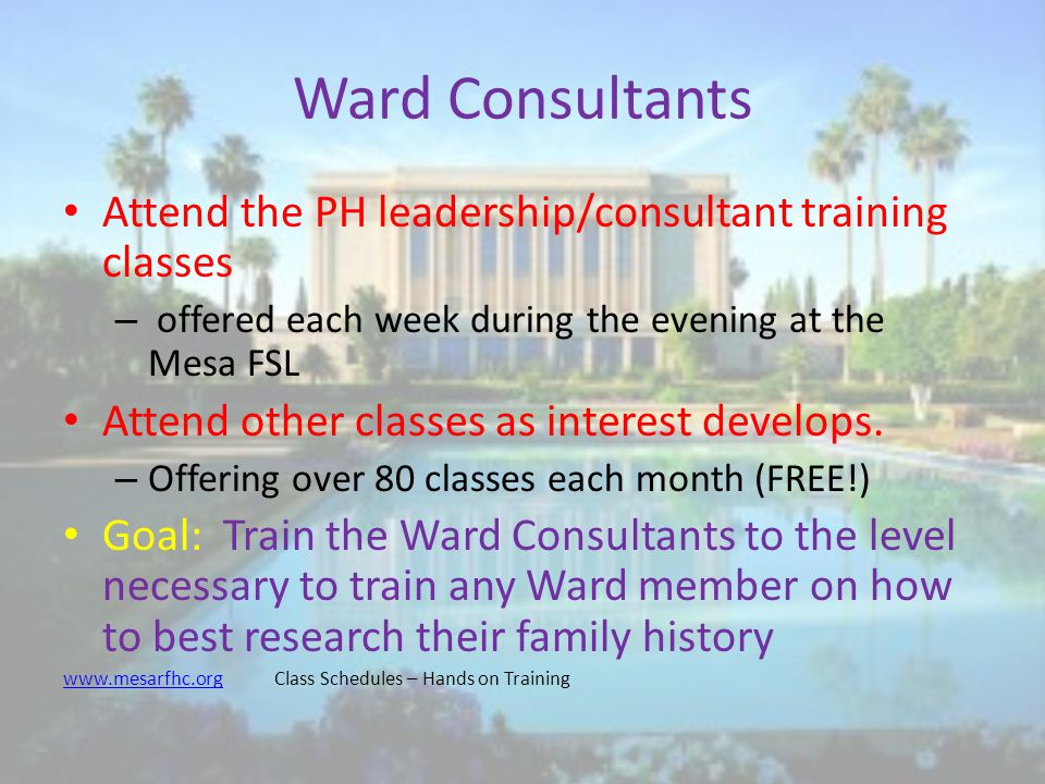 Ward Consultants Attend the PH leadership/consultant training classes – offered each week during the evening at the Mesa FSL Attend other classes as interest develops.