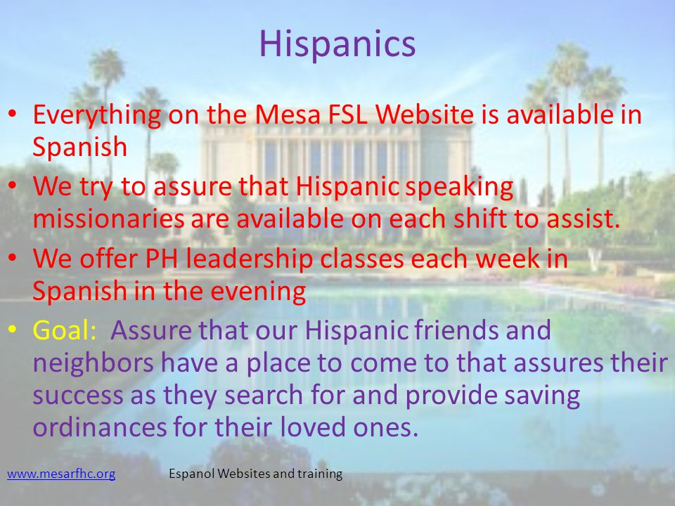 Hispanics Everything on the Mesa FSL Website is available in Spanish We try to assure that Hispanic speaking missionaries are available on each shift to assist.