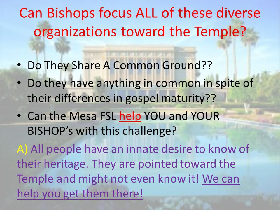 Can Bishops focus ALL of these diverse organizations toward the Temple.