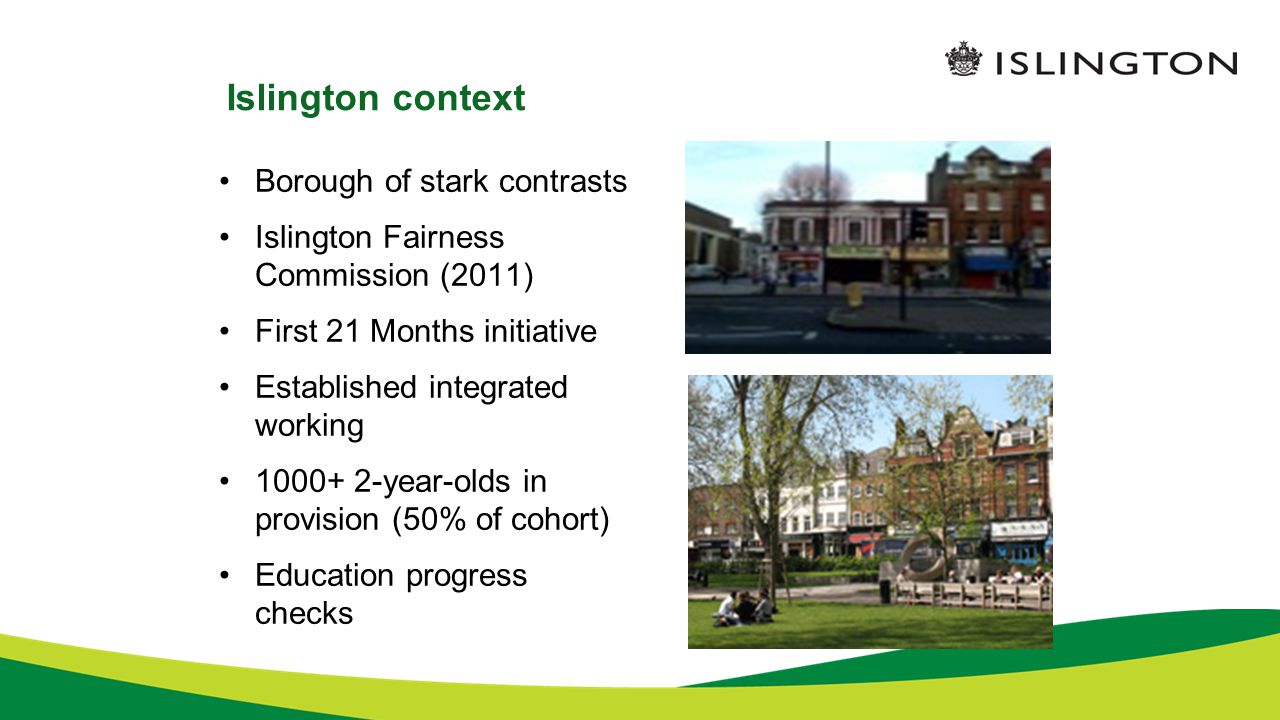Islington context Borough of stark contrasts Islington Fairness Commission (2011) First 21 Months initiative Established integrated working year-olds in provision (50% of cohort) Education progress checks