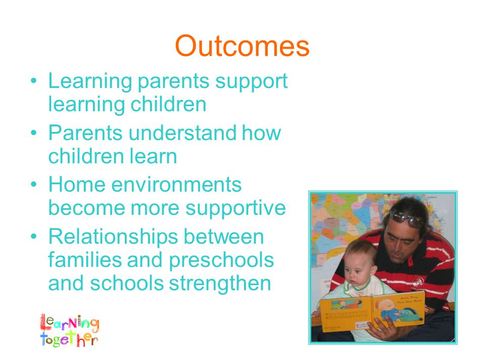 Outcomes Learning parents support learning children Parents understand how children learn Home environments become more supportive Relationships between families and preschools and schools strengthen