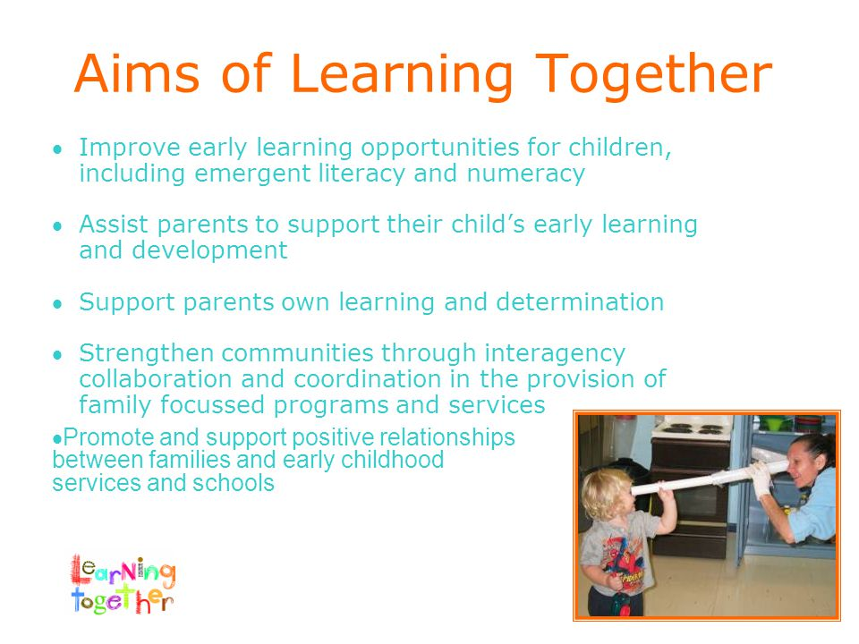 Aims of Learning Together Improve early learning opportunities for children, including emergent literacy and numeracy Assist parents to support their child's early learning and development Support parents own learning and determination Strengthen communities through interagency collaboration and coordination in the provision of family focussed programs and services  Promote and support positive relationships between families and early childhood services and schools