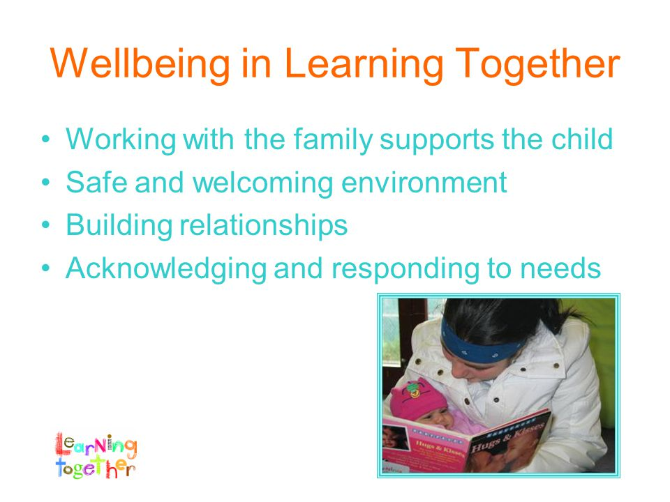 Wellbeing in Learning Together Working with the family supports the child Safe and welcoming environment Building relationships Acknowledging and responding to needs