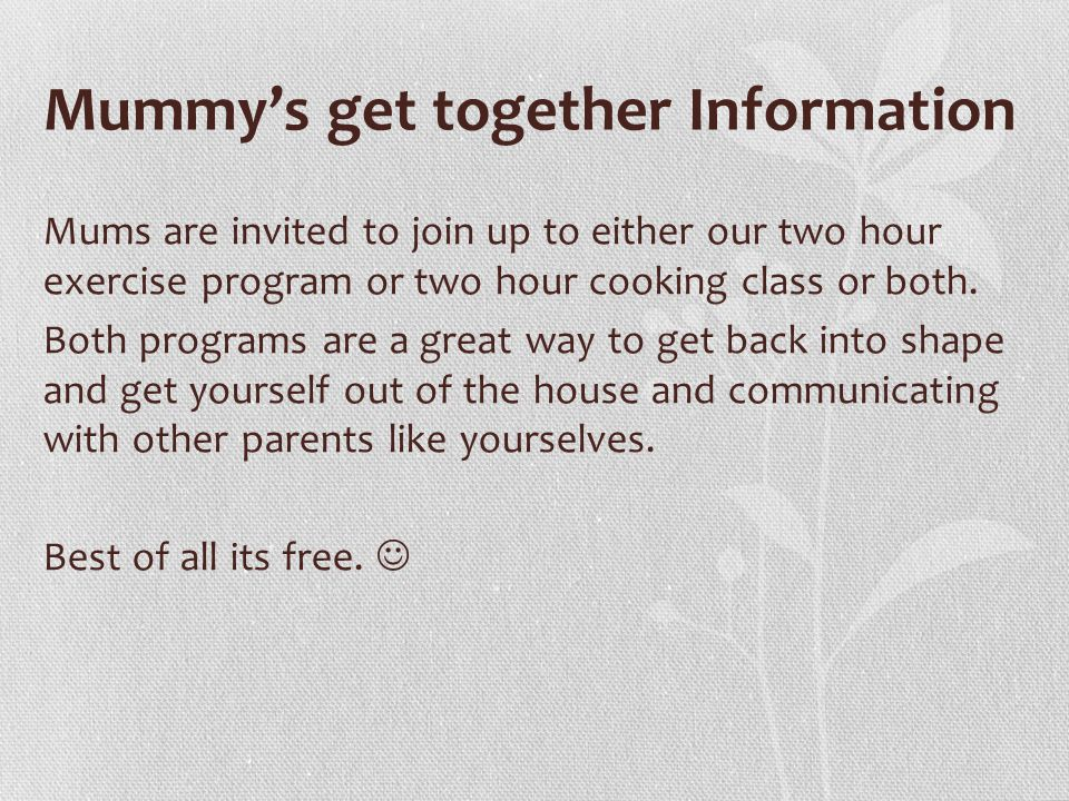 Mummy's get together Information Mums are invited to join up to either our two hour exercise program or two hour cooking class or both.